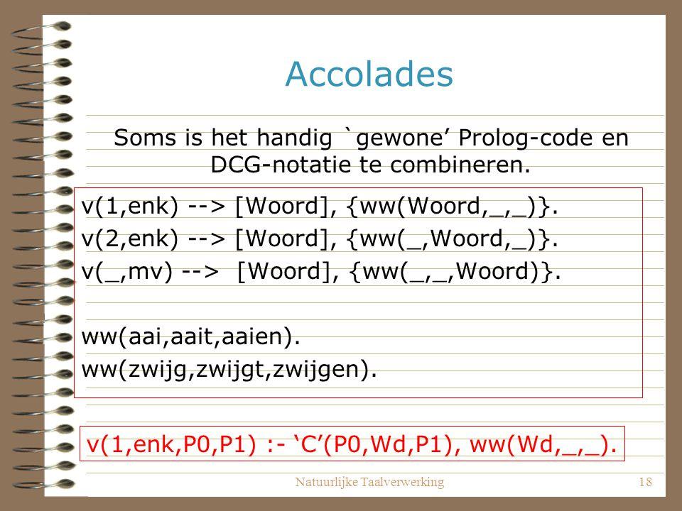 Accolades Soms is het handig `gewone' Prolog-code en DCG-notatie te combineren. v(1,enk) --> [Woord], {ww(Woord,_,_)}.